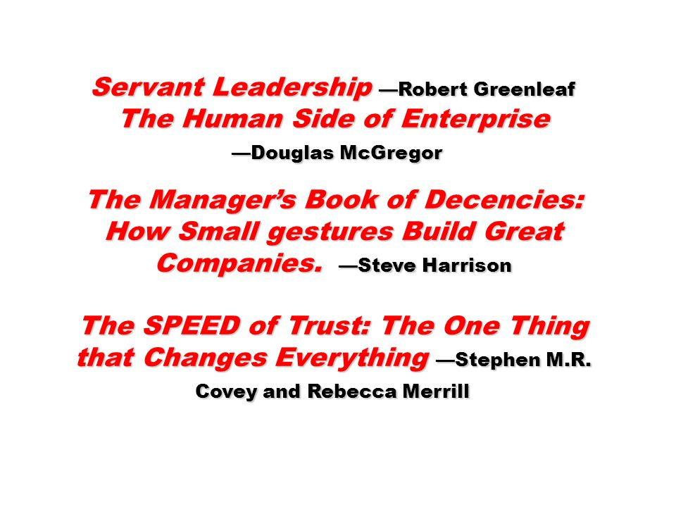 Servant Leadership Robert Greenleaf The Human Side of Enterprise Douglas McGregor Douglas McGregor The Managers Book of Decencies: How Small gestures Build Great Companies.