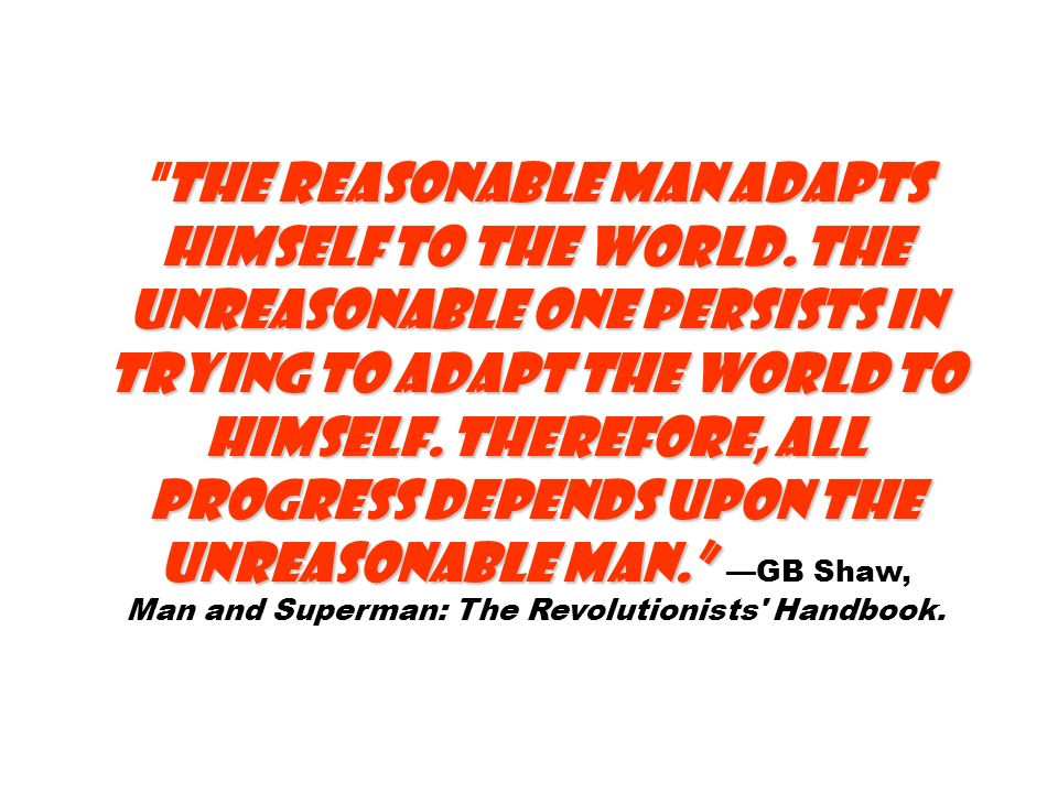 The reasonable man adapts himself to the world.