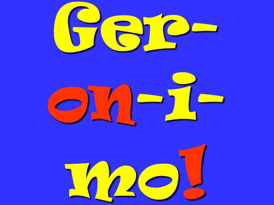 Ger- on-i- mo !
