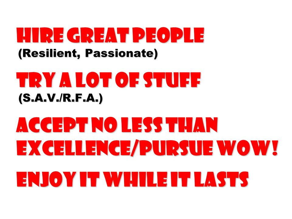 Hire Great People (Resilient, Passionate) Try a Lot of Stuff (S.A.V./R.F.A.) aCCEPT NO LESS THAN EXCELLENCE/PURSUE Wow.