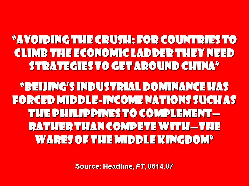 Avoiding the Crush: For countries to climb the economic ladder they need strategies to get around China Beijings industrial dominance has forced middle-income nations such as the Philippines to complement rather than compete withthe wares of the Middle Kingdom Source: Headline, FT,