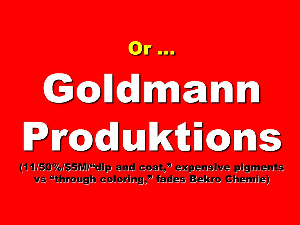 Or … Goldmann Produktions (11/50%/$5M/dip and coat, expensive pigments vs through coloring, fades Bekro Chemie)