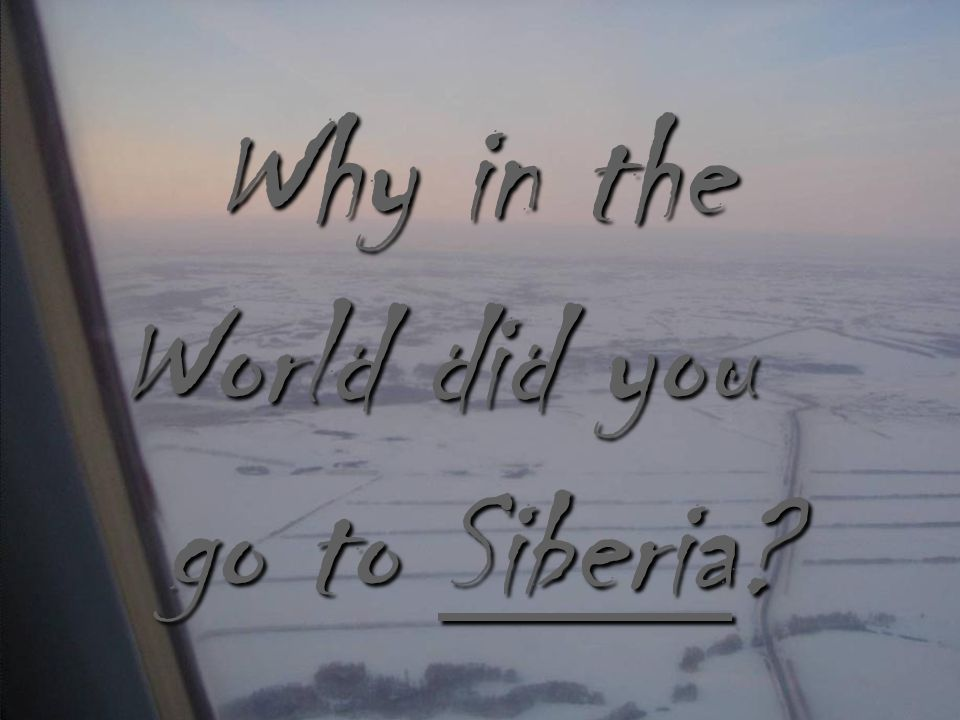 Why in the World did you go to Siberia go to Siberia