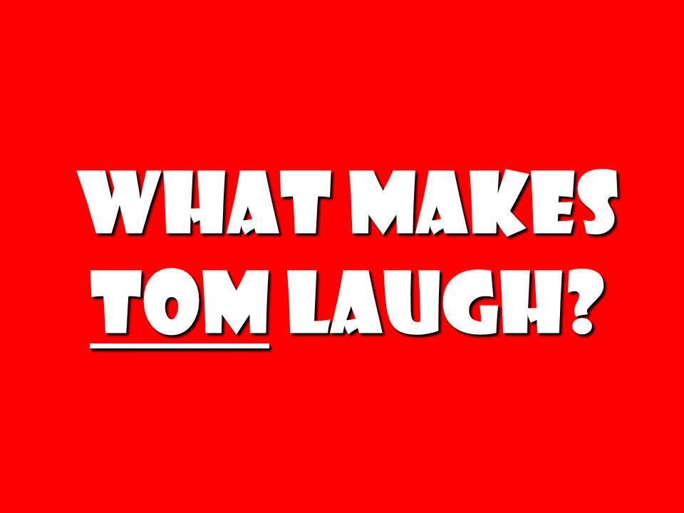 What makes tom laugh