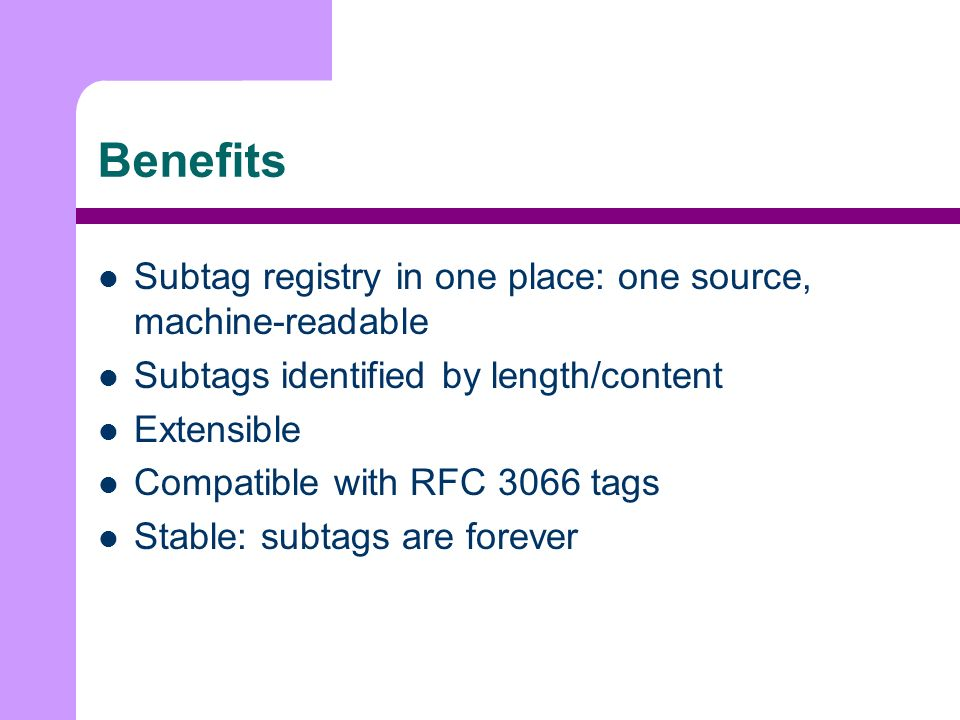 Benefits Subtag registry in one place: one source, machine-readable Subtags identified by length/content Extensible Compatible with RFC 3066 tags Stable: subtags are forever