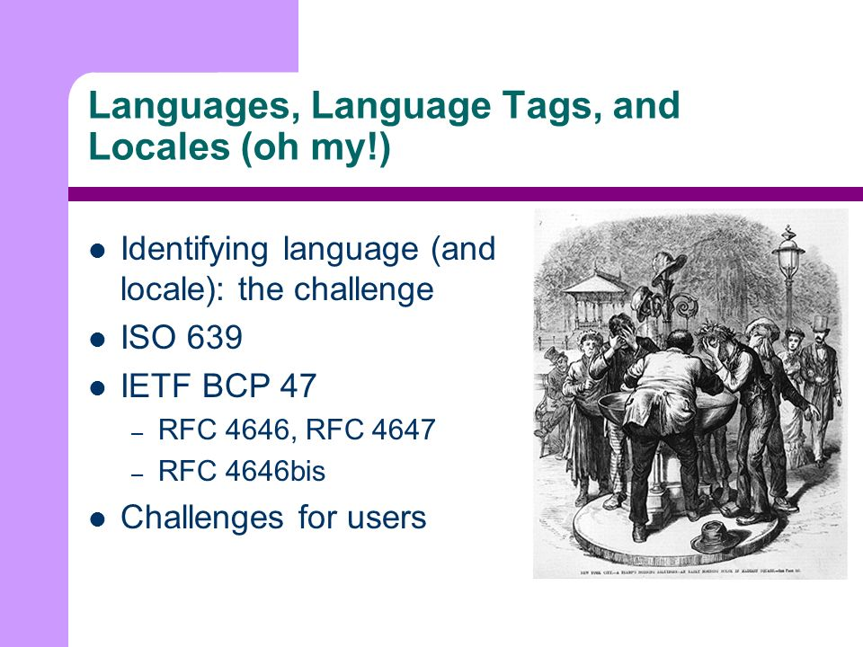 Languages, Language Tags, and Locales (oh my!) Identifying language (and locale): the challenge ISO 639 IETF BCP 47 – RFC 4646, RFC 4647 – RFC 4646bis Challenges for users