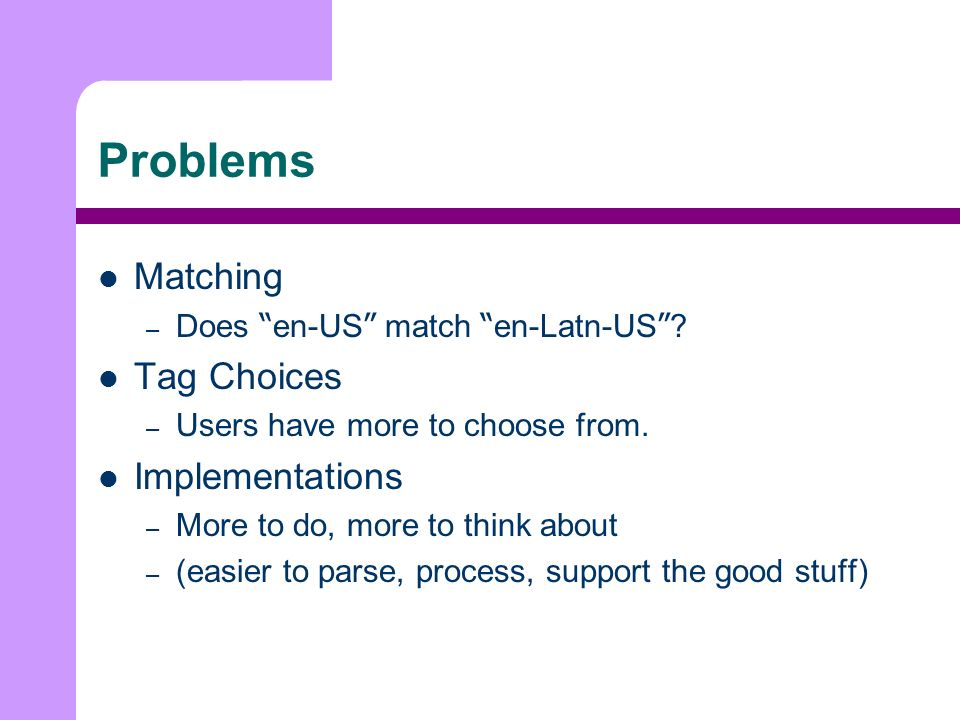 Problems Matching – Does en-US match en-Latn-US . Tag Choices – Users have more to choose from.