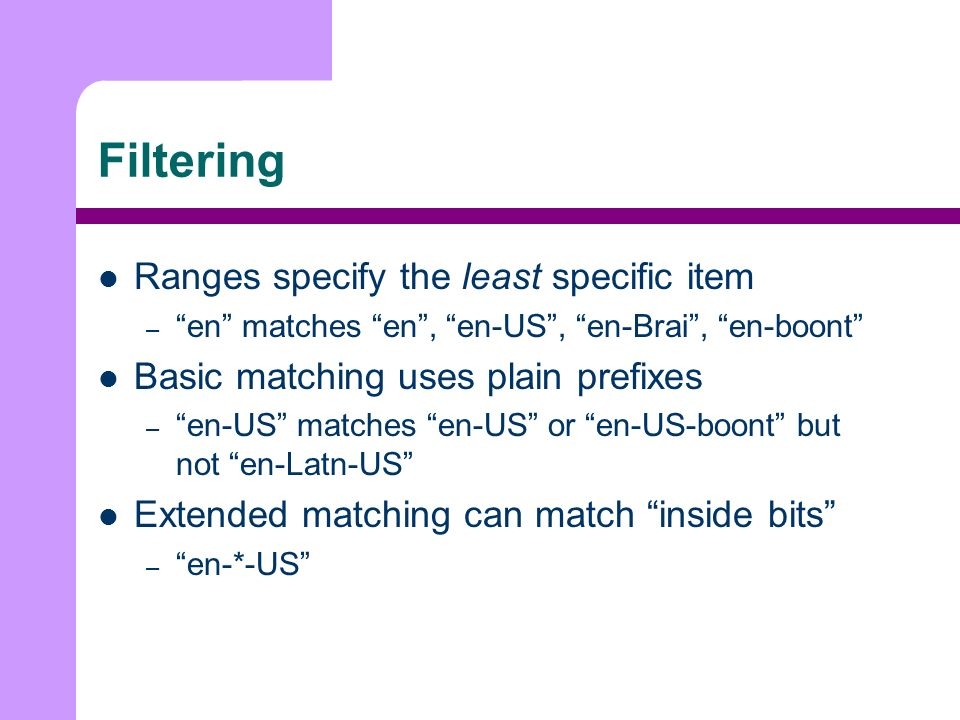 Filtering Ranges specify the least specific item – en matches en, en-US, en-Brai, en-boont Basic matching uses plain prefixes – en-US matches en-US or en-US-boont but not en-Latn-US Extended matching can match inside bits – en-*-US