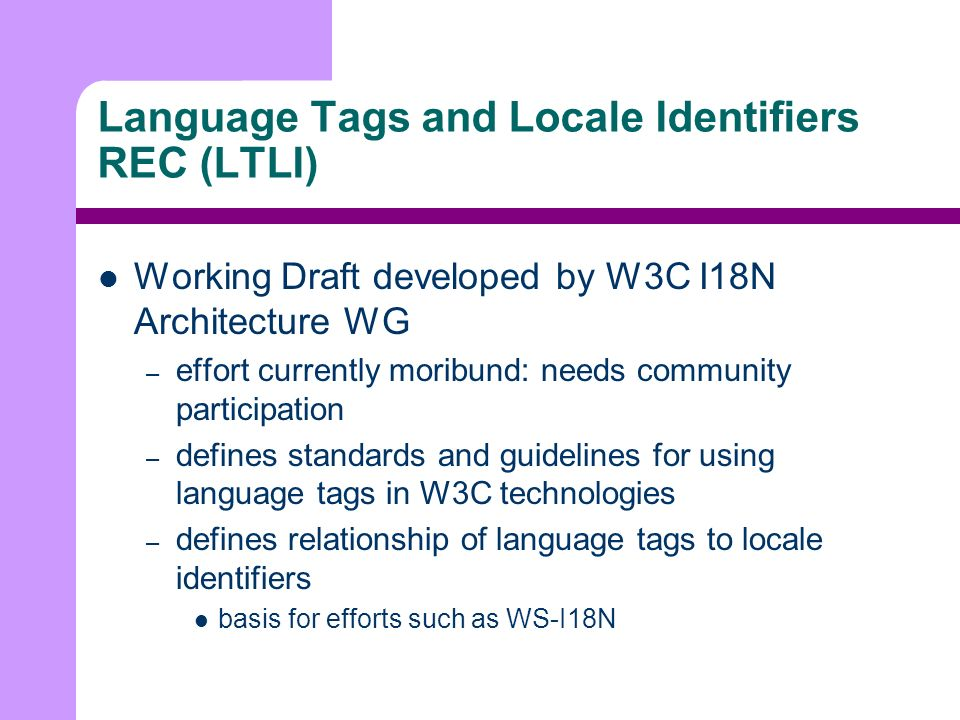 Language Tags and Locale Identifiers REC (LTLI) Working Draft developed by W3C I18N Architecture WG – effort currently moribund: needs community participation – defines standards and guidelines for using language tags in W3C technologies – defines relationship of language tags to locale identifiers basis for efforts such as WS-I18N