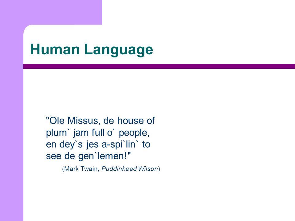 Human Language Ole Missus, de house of plum` jam full o` people, en dey`s jes a-spi`lin` to see de gen`lemen! (Mark Twain, Puddinhead Wilson)