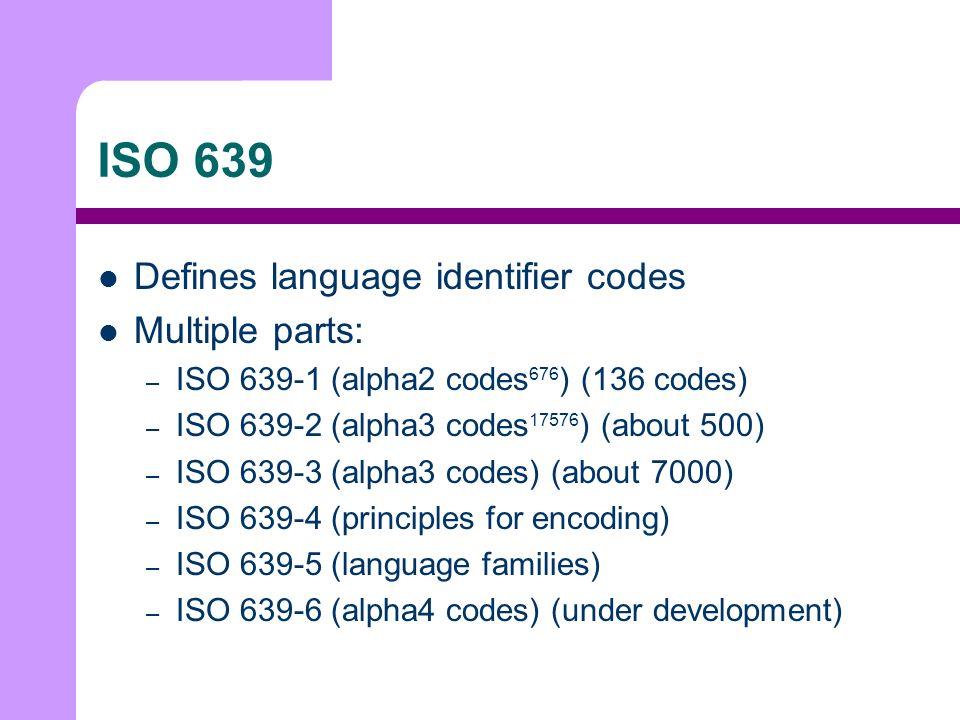 ISO 639 Defines language identifier codes Multiple parts: – ISO 639-1 (alpha2 codes 676 ) (136 codes) – ISO 639-2 (alpha3 codes 17576 ) (about 500) – ISO 639-3 (alpha3 codes) (about 7000) – ISO 639-4 (principles for encoding) – ISO 639-5 (language families) – ISO 639-6 (alpha4 codes) (under development)