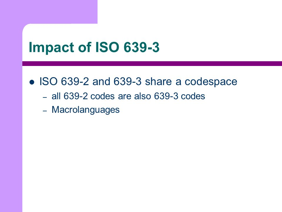 Impact of ISO 639-3 ISO 639-2 and 639-3 share a codespace – all 639-2 codes are also 639-3 codes – Macrolanguages