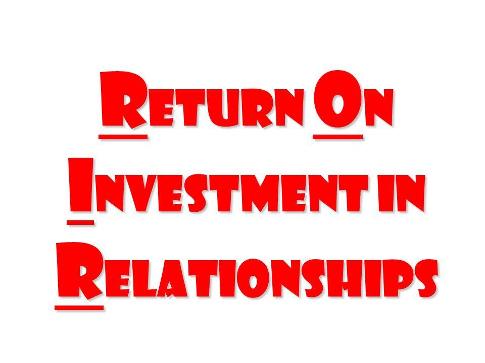 R eturn O n I nvestment In R elationships