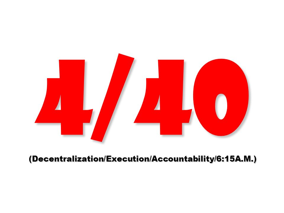 4/40 (Decentralization/Execution/Accountability/6:15A.M.)