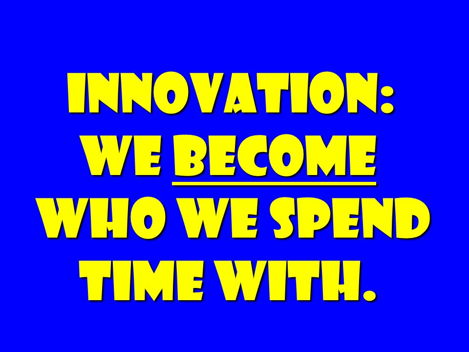 innovation: we become who we spend time with.