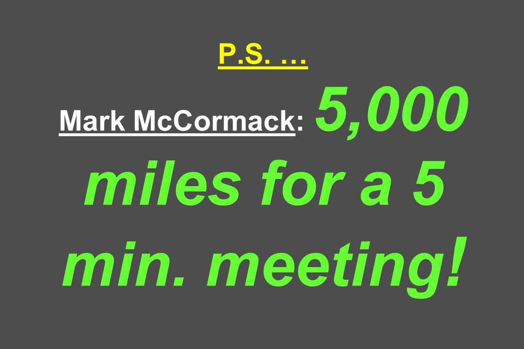 P.S. … Mark McCormack: 5,000 miles for a 5 min. meeting !