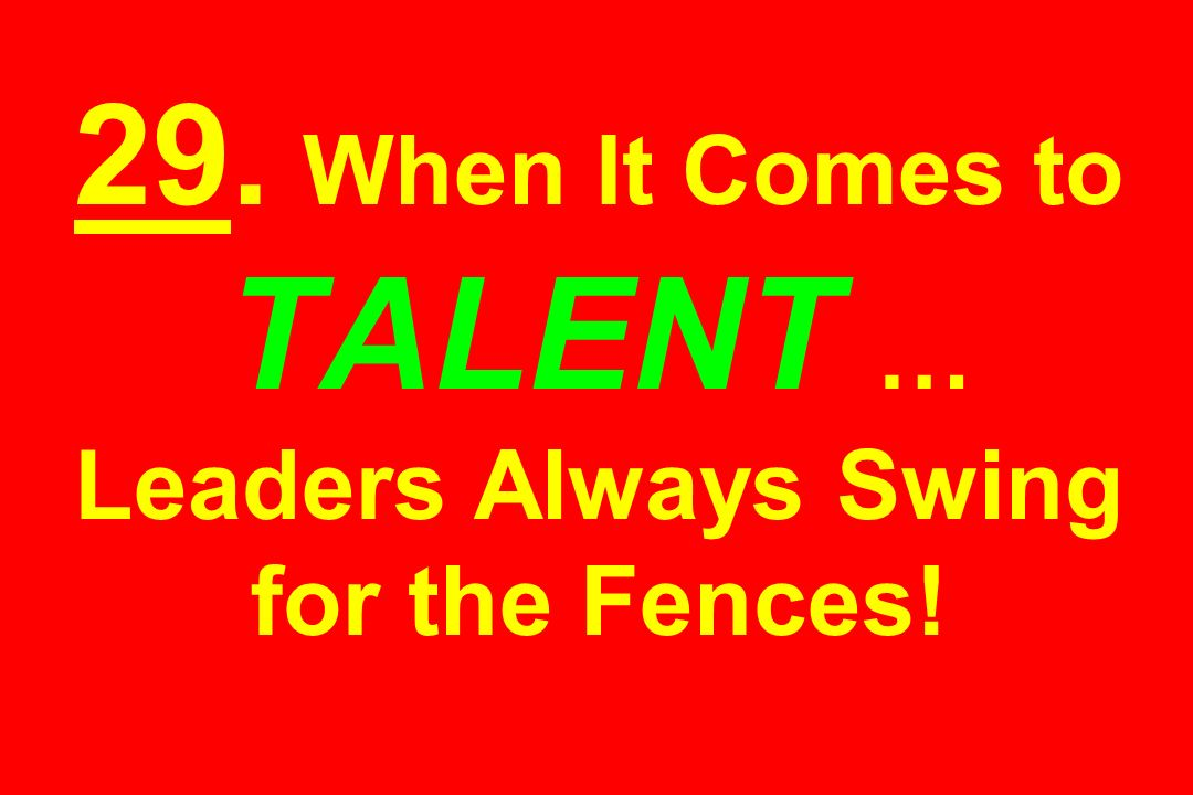 29. When It Comes to TALENT … Leaders Always Swing for the Fences!