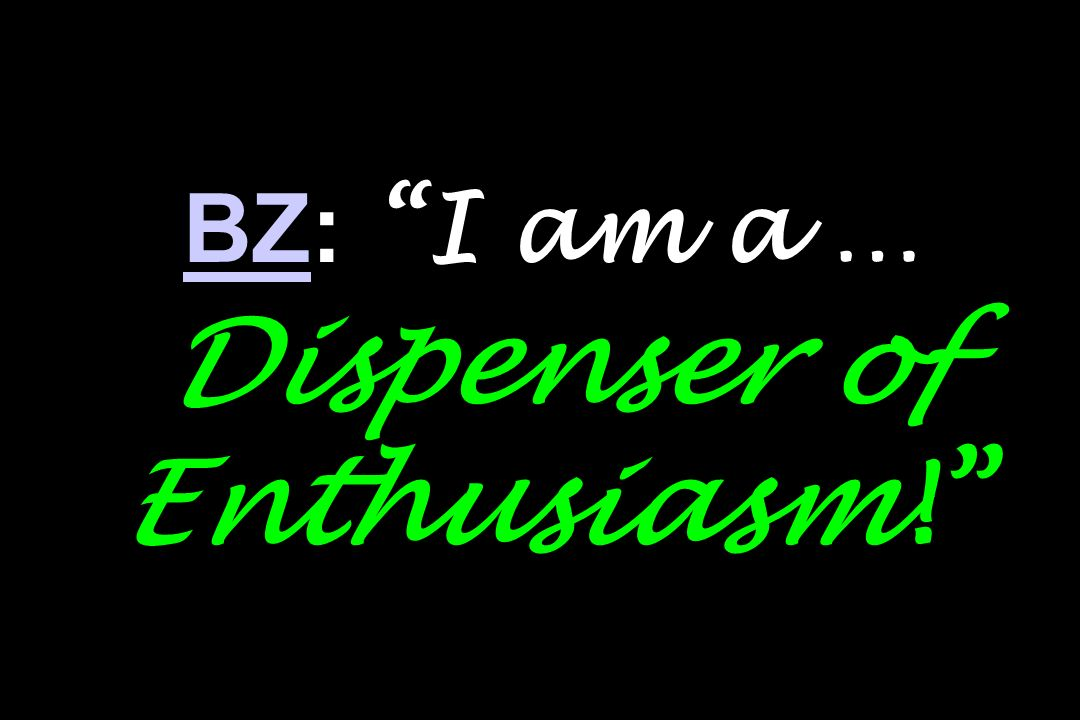 BZBZ: I am a … Dispenser of Enthusiasm!