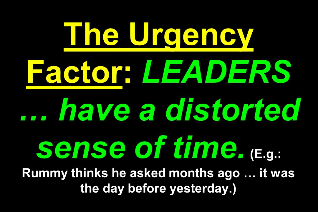 The Urgency Factor: LEADERS … have a distorted sense of time.
