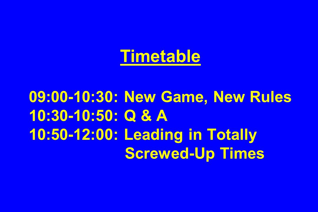 Timetable 09:00-10:30: New Game, New Rules 10:30-10:50: Q & A 10:50-12:00: Leading in Totally Screwed-Up Times