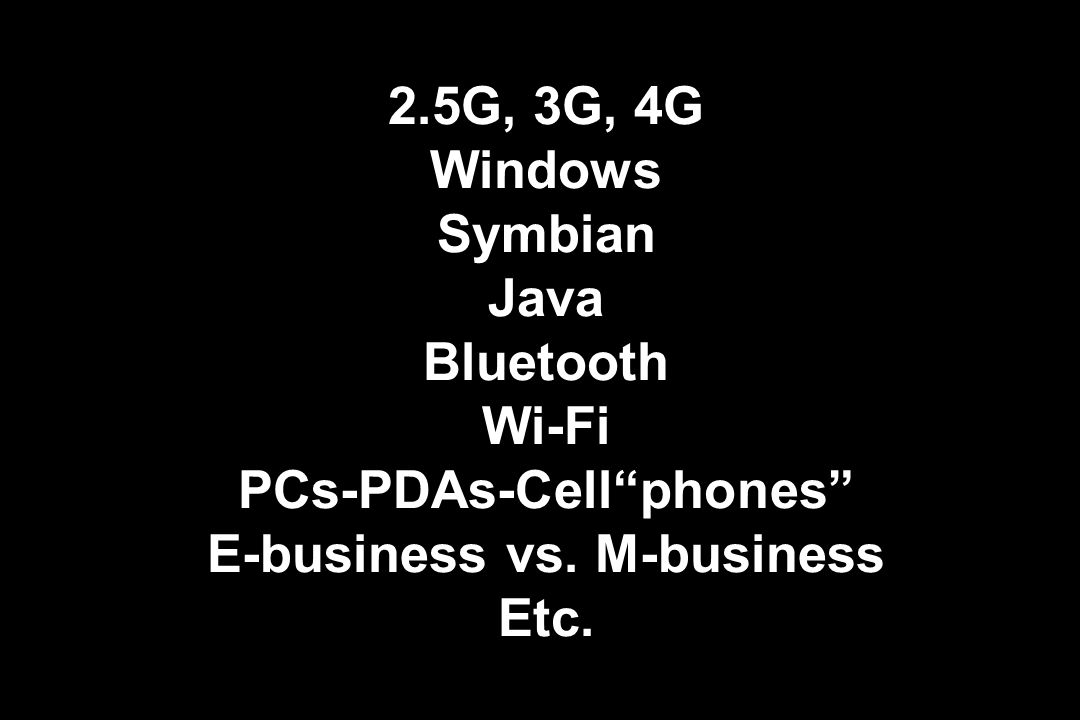 2.5G, 3G, 4G Windows Symbian Java Bluetooth Wi-Fi PCs-PDAs-Cellphones E-business vs.