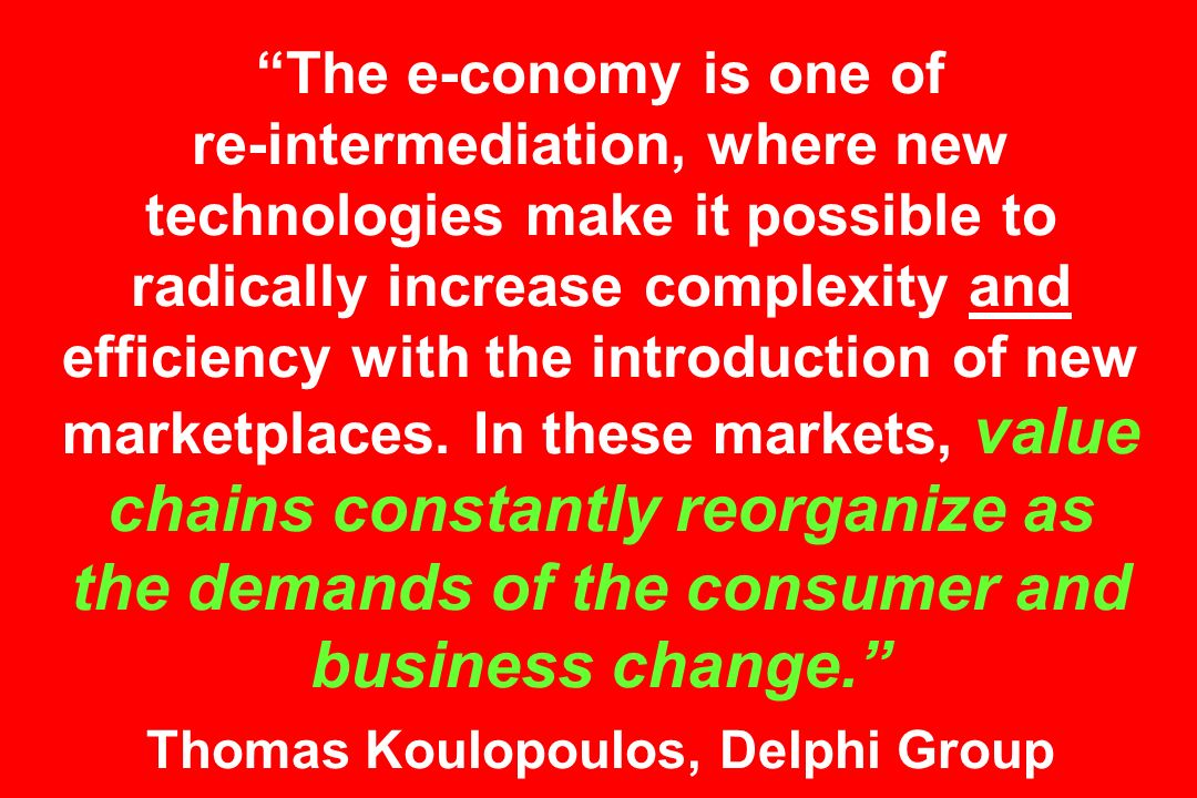 The e-conomy is one of re-intermediation, where new technologies make it possible to radically increase complexity and efficiency with the introduction of new marketplaces.