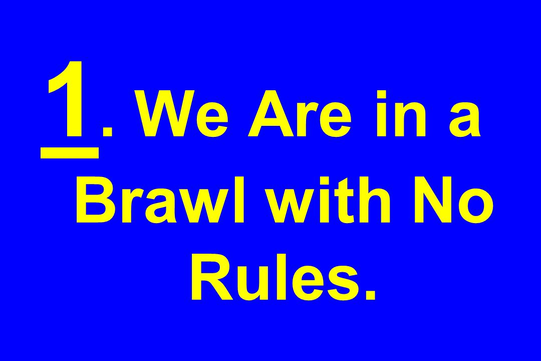1. We Are in a Brawl with No Rules.