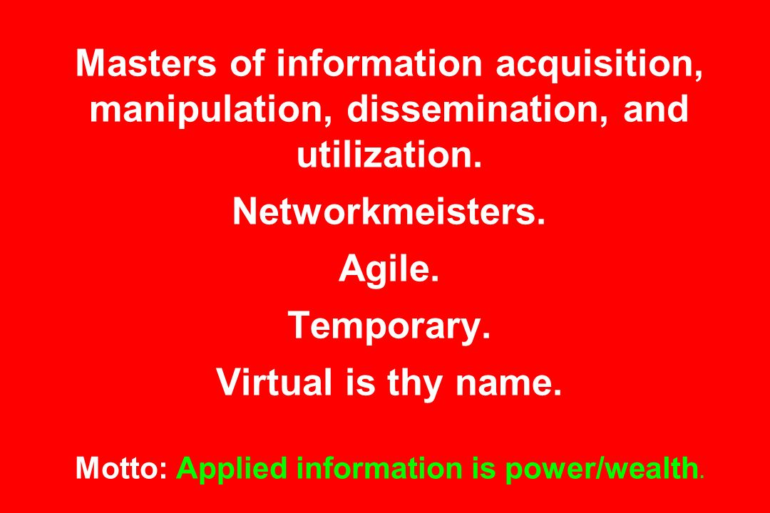 Masters of information acquisition, manipulation, dissemination, and utilization.