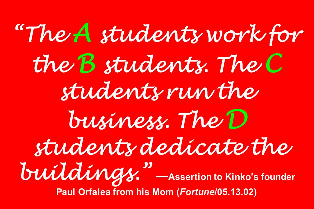 The A students work for the B students. The C students run the business.