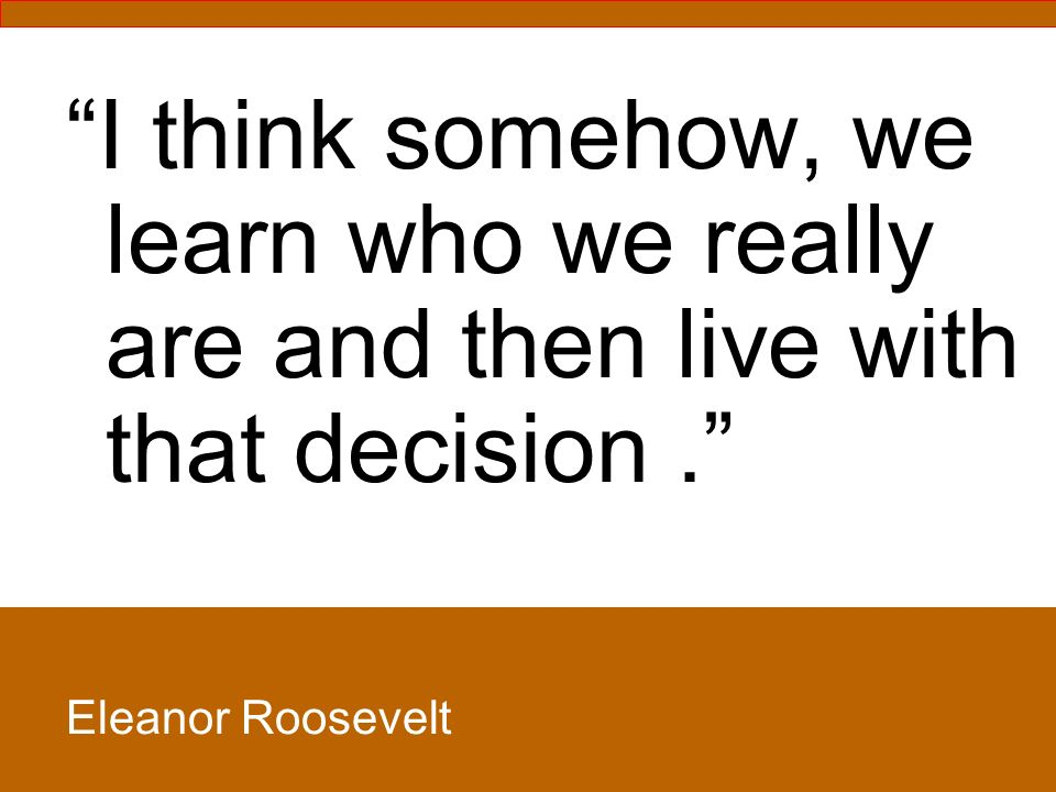 I think somehow, we learn who we really are and then live with that decision. Eleanor Roosevelt