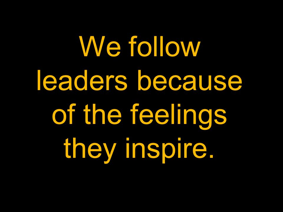 We follow leaders because of the feelings they inspire. Follow because of how.