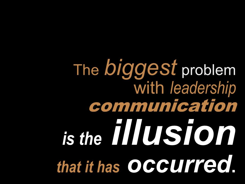 The biggest problem with leadership communication is the illusion that it has occurred.