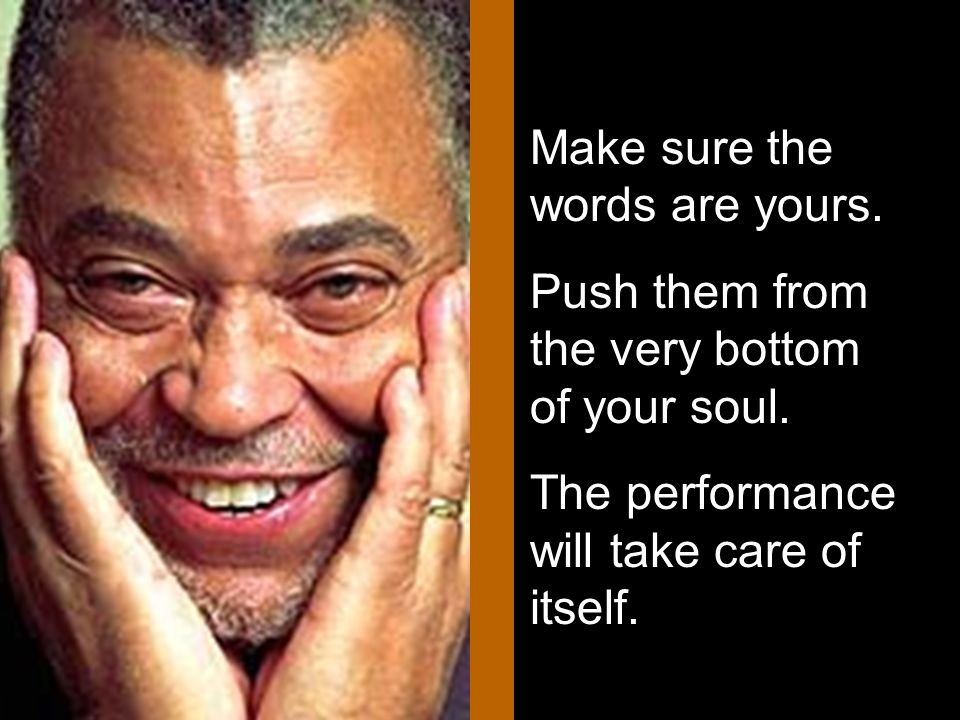 Make sure the words are yours. Push them from the very bottom of your soul. The performance will take care of itself.