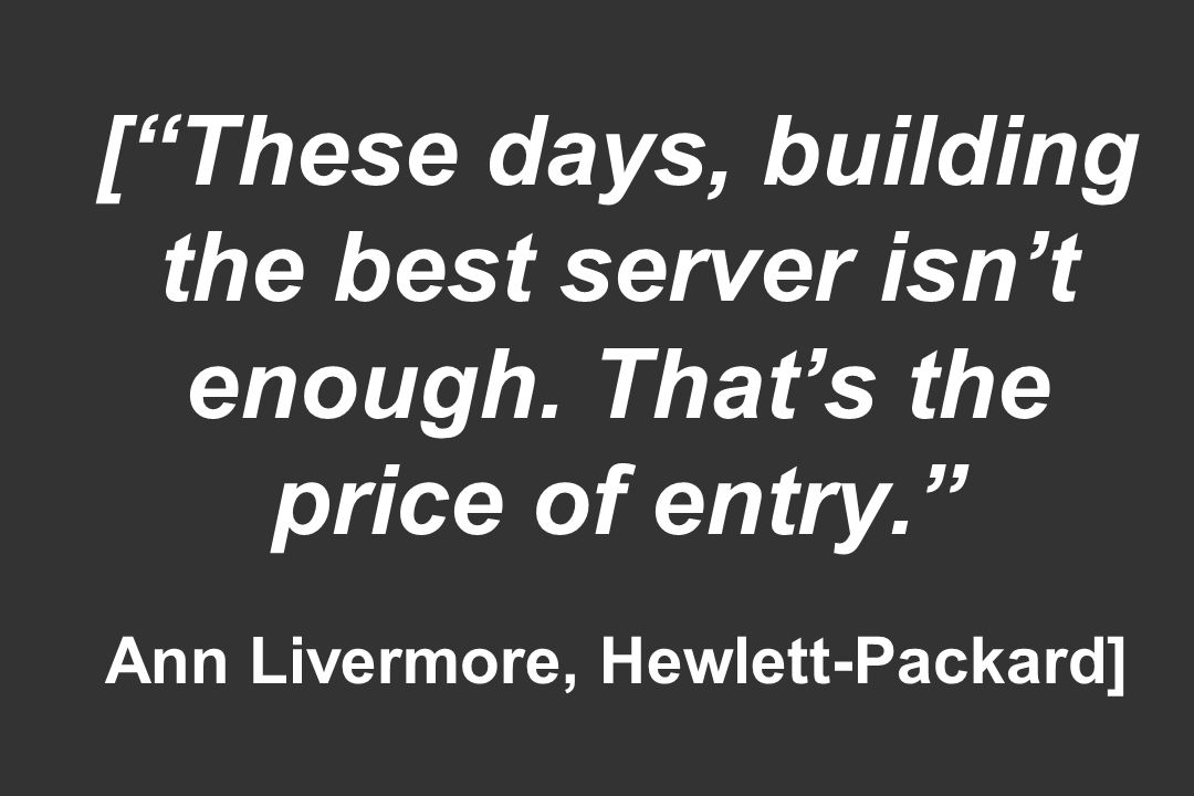 [These days, building the best server isnt enough. Thats the price of entry. Ann Livermore, Hewlett-Packard]