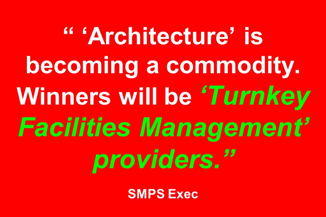 Architecture is becoming a commodity. Winners will be Turnkey Facilities Management providers. SMPS Exec