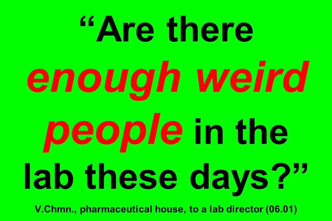 Are there enough weird people in the lab these days? V.Chmn., pharmaceutical house, to a lab director (06.01)