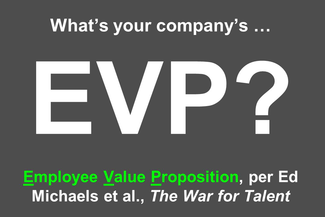 Whats your companys … EVP Employee Value Proposition, per Ed Michaels et al., The War for Talent