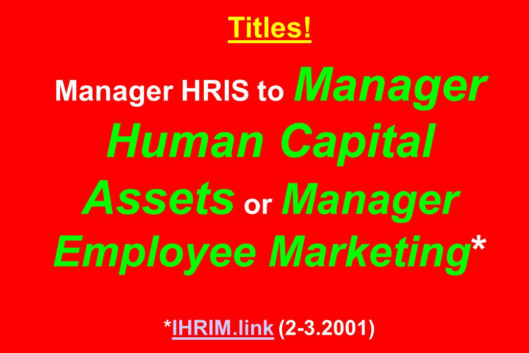 Titles! Manager HRIS to Manager Human Capital Assets or Manager Employee Marketing* *IHRIM.link (2-3.2001)IHRIM.link
