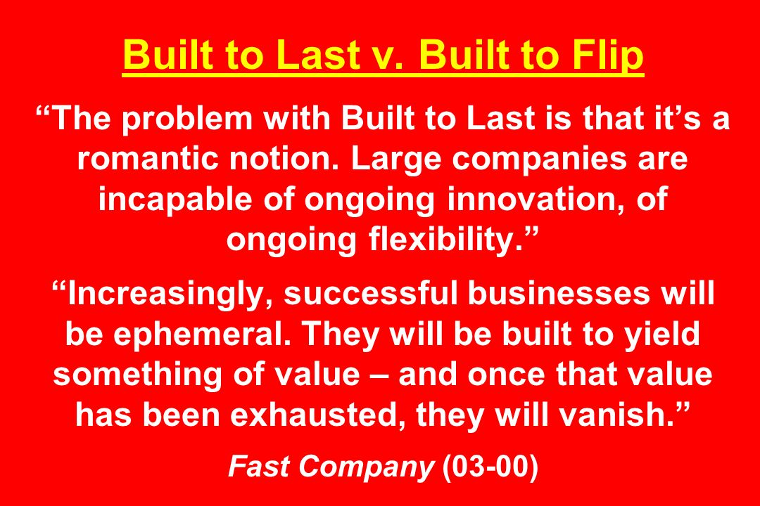 Built to Last v. Built to Flip The problem with Built to Last is that its a romantic notion. Large companies are incapable of ongoing innovation, of o