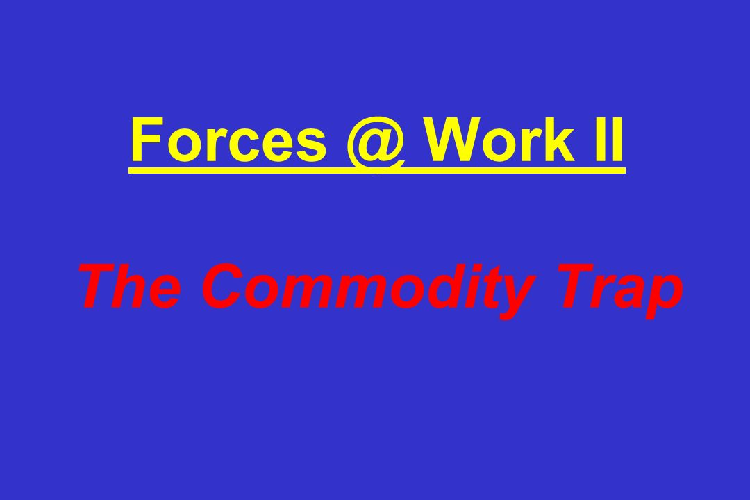 Forces @ Work II The Commodity Trap