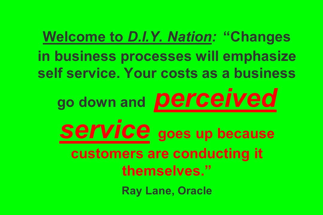Welcome to D.I.Y. Nation: Changes in business processes will emphasize self service. Your costs as a business go down and perceived service goes up be