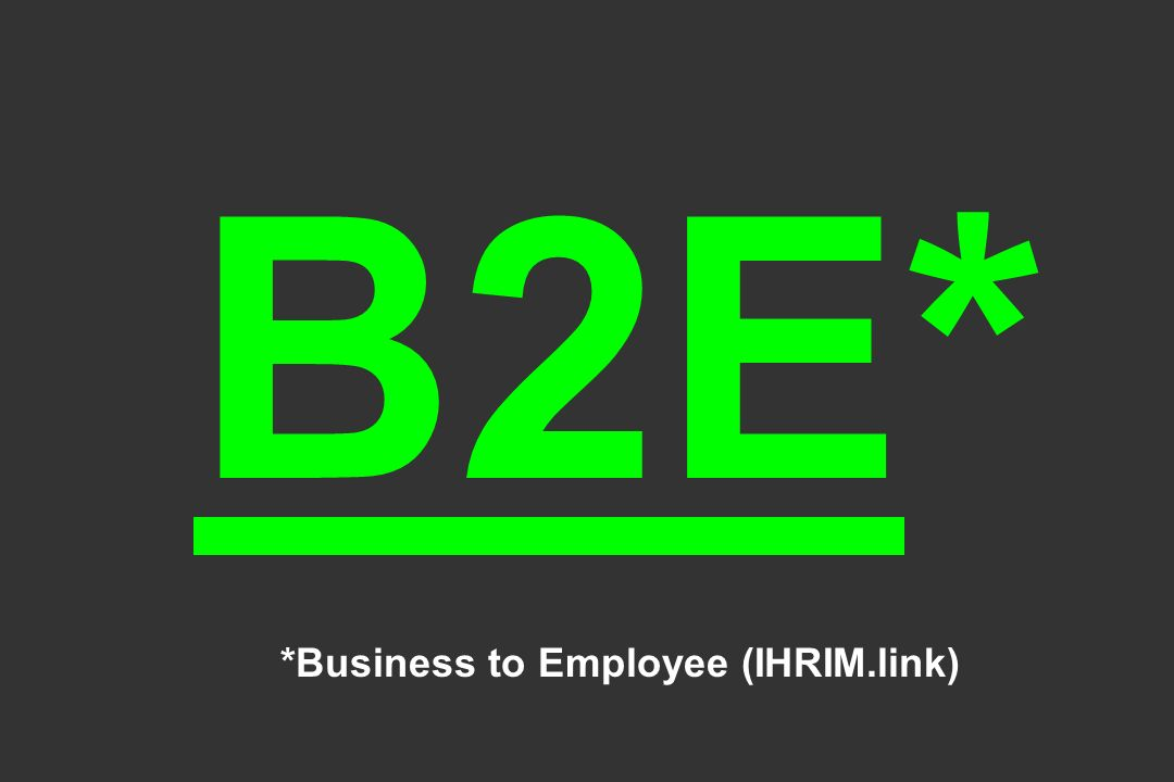 B2E* *Business to Employee (IHRIM.link)