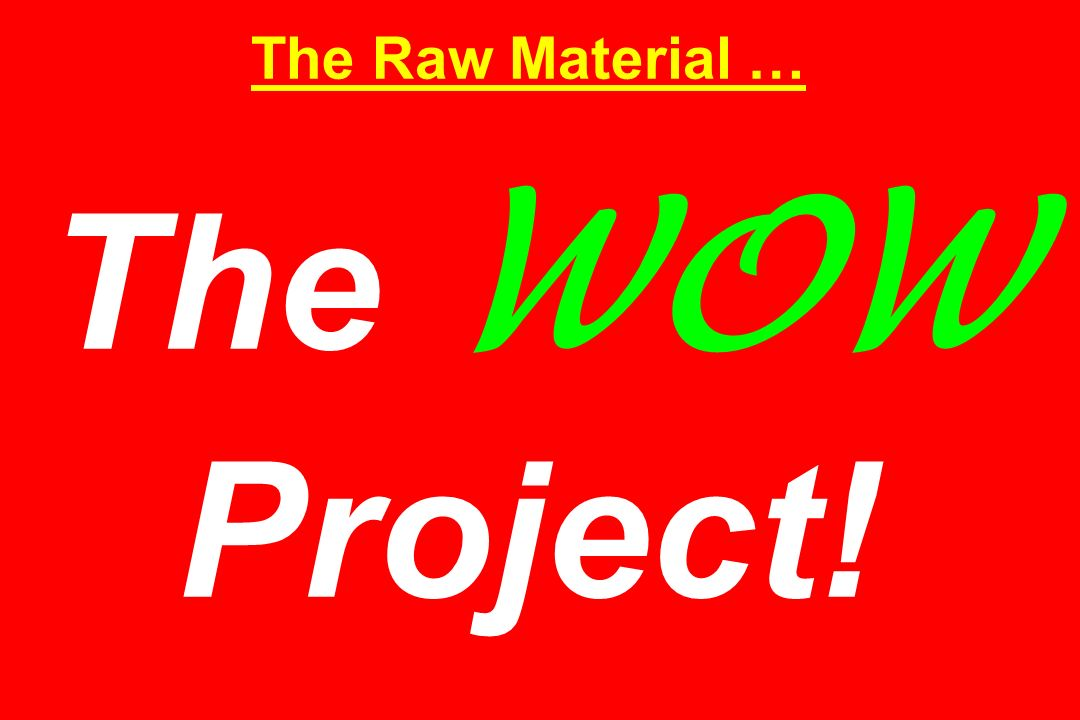 The Raw Material … The WOW Project!