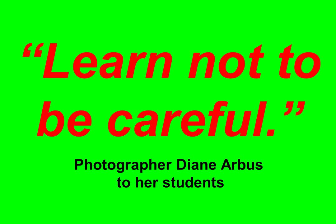 Learn not to be careful. Photographer Diane Arbus to her students