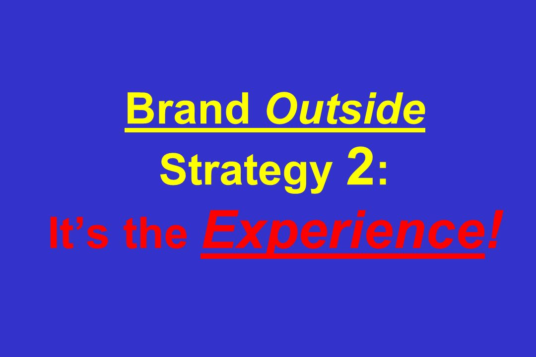 Brand Outside Strategy 2 : Its the Experience!