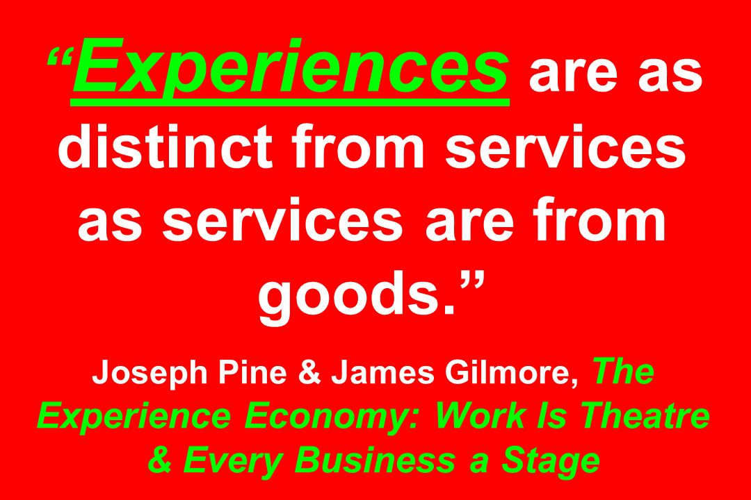 Experiences are as distinct from services as services are from goods. Joseph Pine & James Gilmore, The Experience Economy: Work Is Theatre & Every Bus
