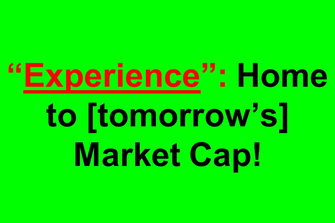 Experience: Home to [tomorrows] Market Cap!