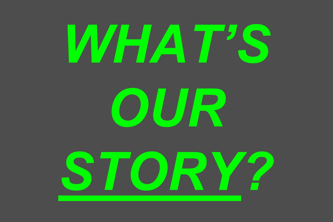 WHATS OUR STORY?