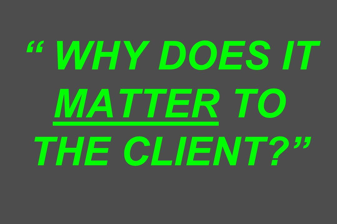 WHY DOES IT MATTER TO THE CLIENT?