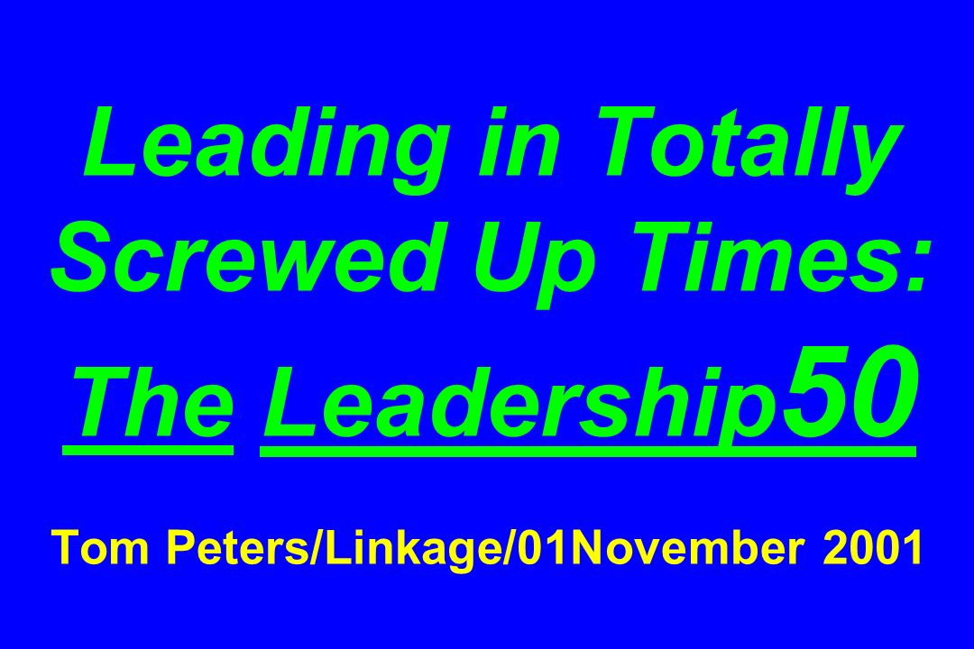Leading in Totally Screwed Up Times: The Leadership 50 Tom Peters/Linkage/01November 2001